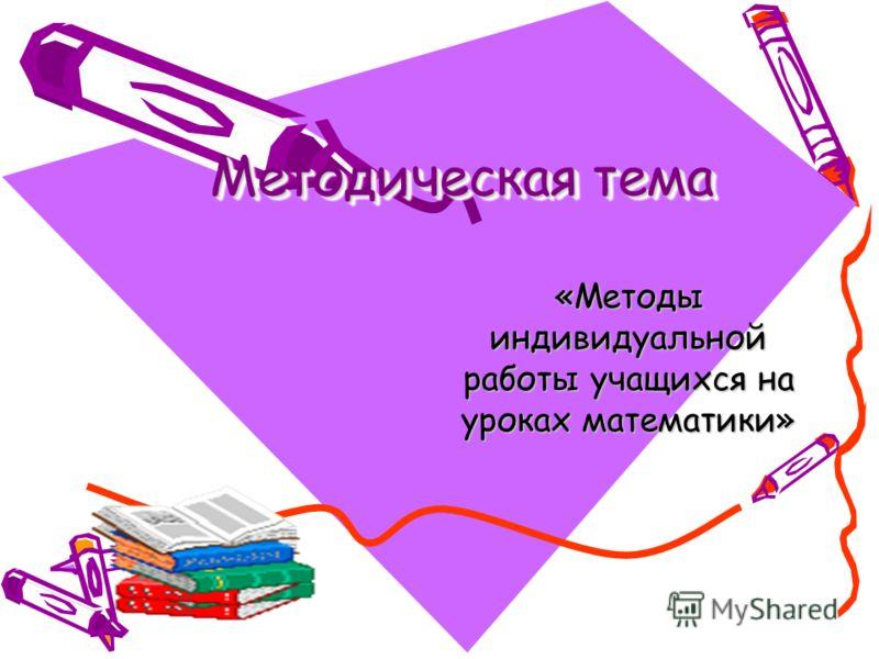 Методическая тема «Методы индивидуальной работы учащихся на уроках математики»