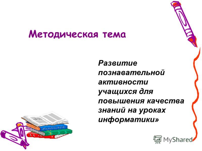 Методическая тема Развитие познавательной активности учащихся для повышения качества знаний на уроках информатики»
