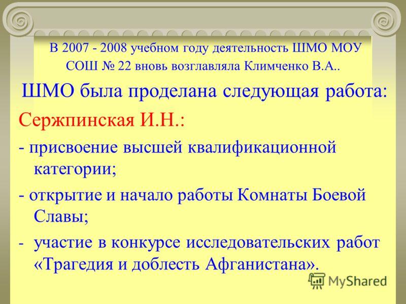 В 2007 - 2008 учебном году деятельность ШМО МОУ СОШ 22 вновь возглавляла Климченко В.А.. ШМО была проделана следующая работа: Сержпинская И.Н.: - присвоение высшей квалификационной категории; - открытие и начало работы Комнаты Боевой Славы; - участие