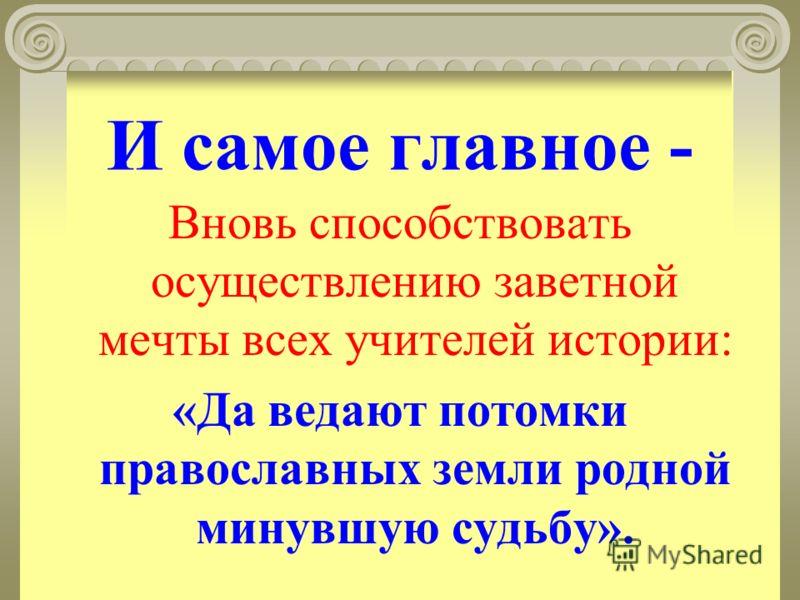 И самое главное - Вновь способствовать осуществлению заветной мечты всех учителей истории: «Да ведают потомки православных земли родной минувшую судьбу».