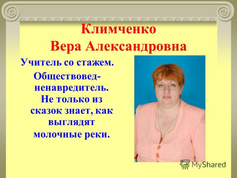 Климченко Вера Александровна Учитель со стажем. Обществовед- ненавредитель. Не только из сказок знает, как выглядят молочные реки.