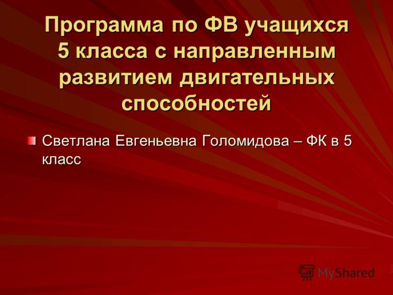 Программа по ФВ учащихся 5 класса с направленным развитием двигательных способностей Светлана Евгеньевна Голомидова – ФК в 5 класс