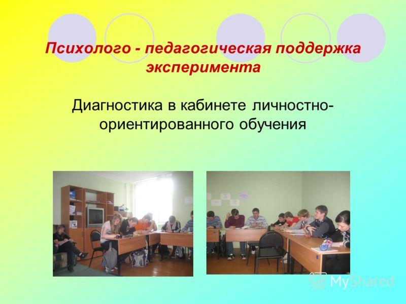 Психолого - педагогическая поддержка эксперимента Диагностика в кабинете личностно- ориентированного обучения