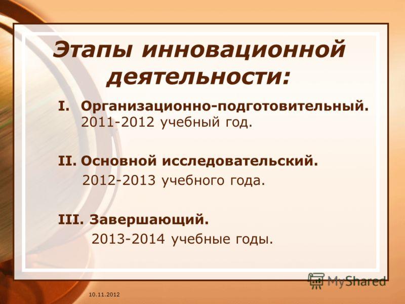 10.11.2012 I.Организационно-подготовительный. 2011-2012 учебный год. II.Основной исследовательский. 2012-2013 учебного года. III. Завершающий. 2013-2014 учебные годы. Этапы инновационной деятельности: