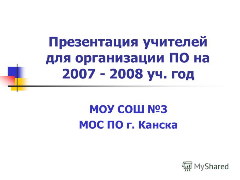 Презентация учителей для организации ПО на 2007 - 2008 уч. год МОУ СОШ 3 МОС ПО г. Канска