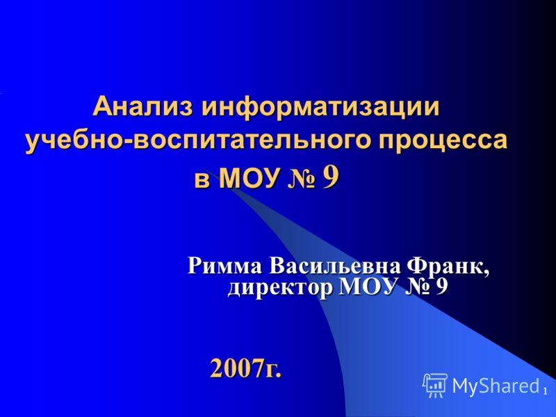 1 Анализ информатизации учебно-воспитательного процесса в МОУ 9 Римма Васильевна Франк, директор МОУ 9 2007г.