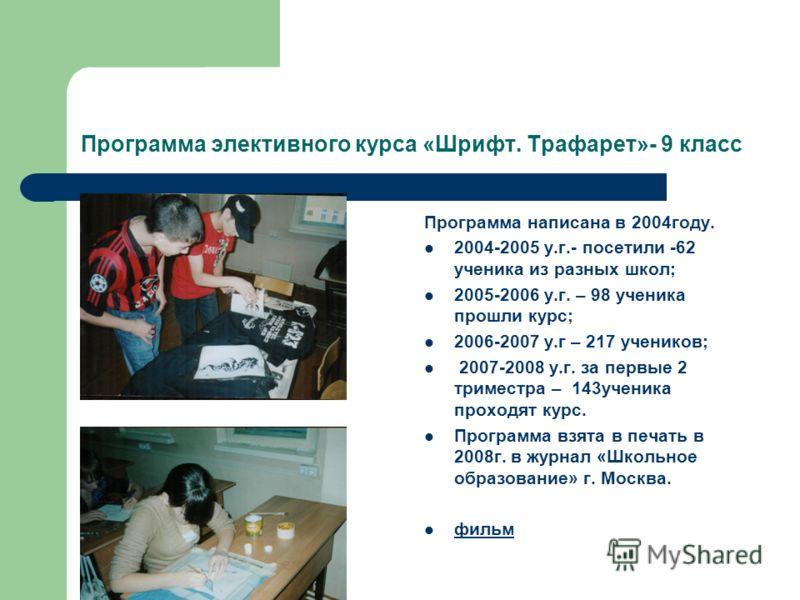 Программа элективного курса «Шрифт. Трафарет»- 9 класс Программа написана в 2004году. 2004-2005 у.г.- посетили -62 ученика из разных школ; 2005-2006 у.г. – 98 ученика прошли курс; 2006-2007 у.г – 217 учеников; 2007-2008 у.г. за первые 2 триместра – 1
