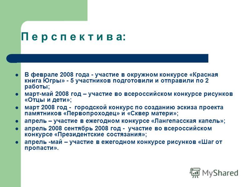 П е р с п е к т и в а: В феврале 2008 года - участие в окружном конкурсе «Красная книга Югры» - 5 участников подготовили и отправили по 2 работы; март-май 2008 год – участие во всероссийском конкурсе рисунков «Отцы и дети»; март 2008 год - городской