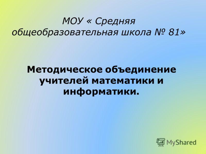МОУ « Средняя общеобразовательная школа 81» Методическое объединение учителей математики и информатики.