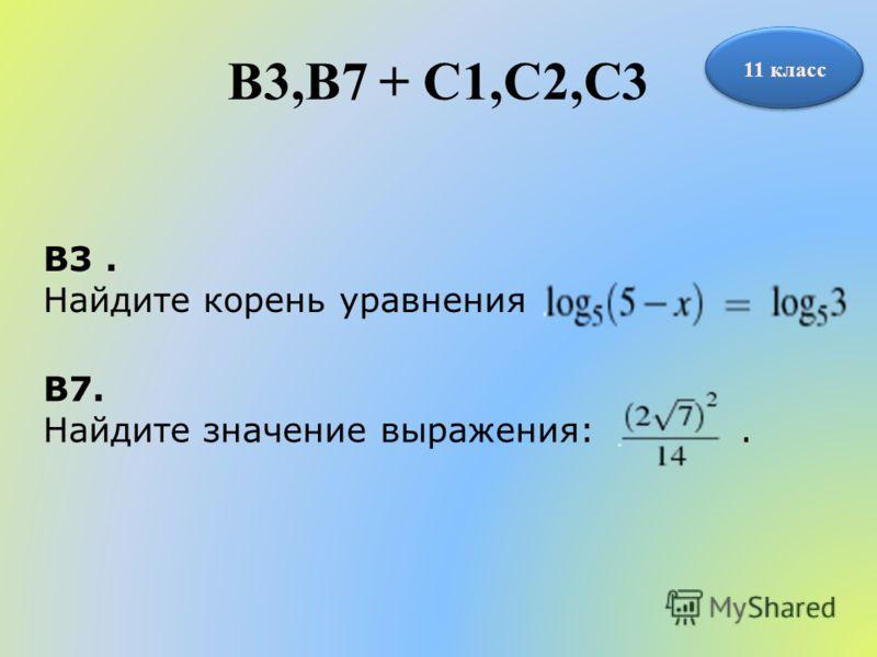 B3,B7 + С1,С2,С3 11 класс B3. Найдите корень уравнения B7. Найдите значение выражения:.