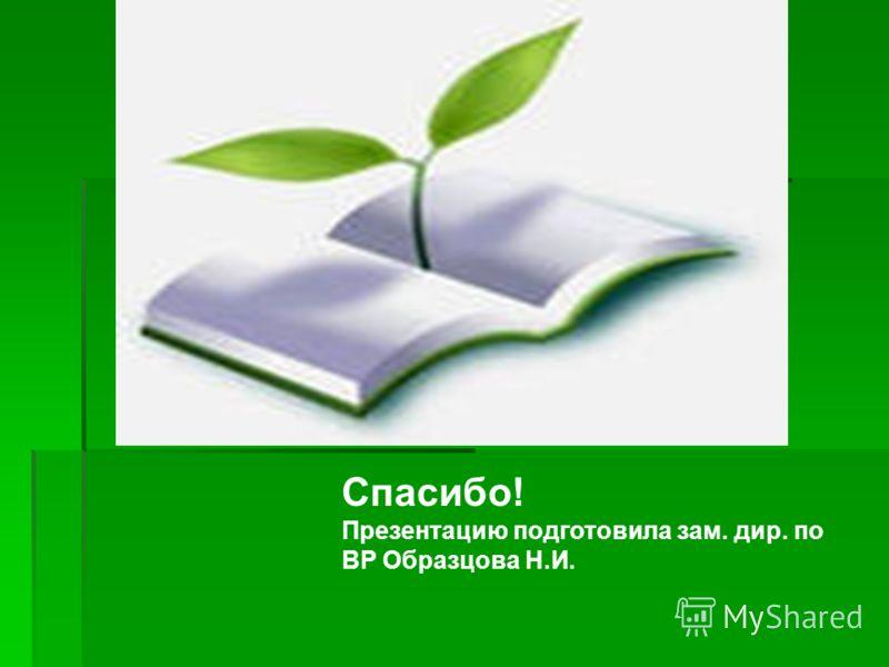 Спасибо! Презентацию подготовила зам. дир. по ВР Образцова Н.И.