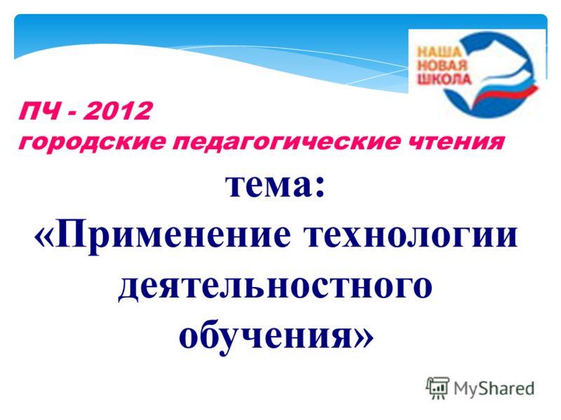 ПЧ - 2012 городские педагогические чтения тема: «Применение технологии деятельностного обучения»