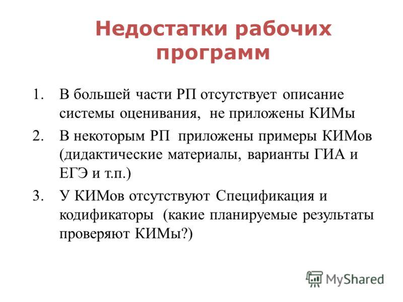 Недостатки рабочих программ 1.В большей части РП отсутствует описание системы оценивания, не приложены КИМы 2.В некоторым РП приложены примеры КИМов (дидактические материалы, варианты ГИА и ЕГЭ и т.п.) 3.У КИМов отсутствуют Спецификация и кодификатор