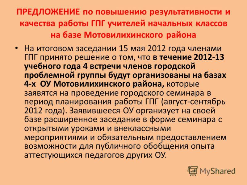 ПРЕДЛОЖЕНИЕ по повышению результативности и качества работы ГПГ учителей начальных классов на базе Мотовилихинского района На итоговом заседании 15 мая 2012 года членами ГПГ принято решение о том, что в течение 2012-13 учебного года 4 встречи членов