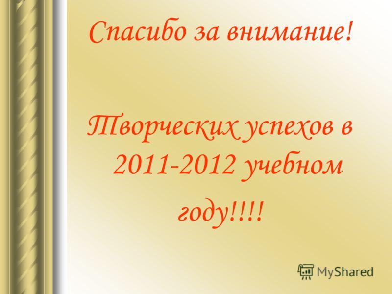 Спасибо за внимание! Творческих успехов в 2011-2012 учебном году!!!!