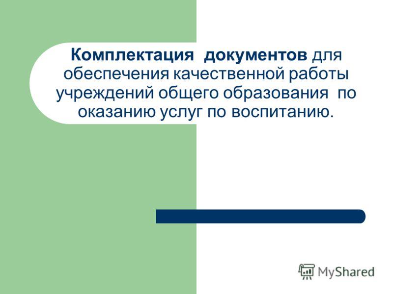 Комплектация документов для обеспечения качественной работы учреждений общего образования по оказанию услуг по воспитанию.