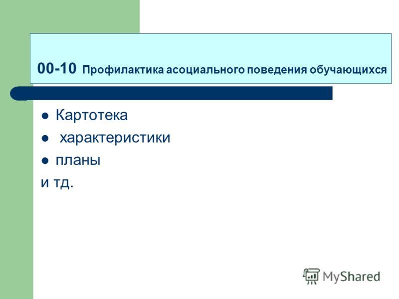 00-10 Профилактика асоциального поведения обучающихся Картотека характеристики планы и тд.