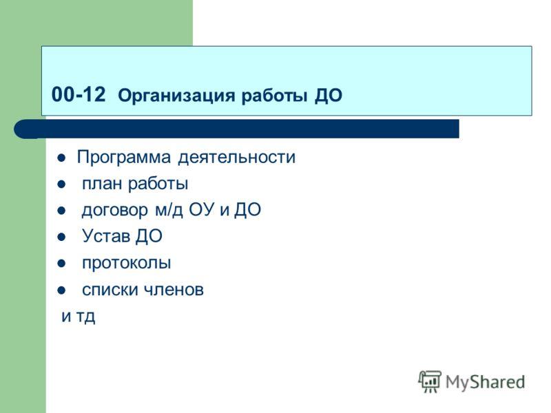 00-12 Организация работы ДО Программа деятельности план работы договор м/д ОУ и ДО Устав ДО протоколы списки членов и тд
