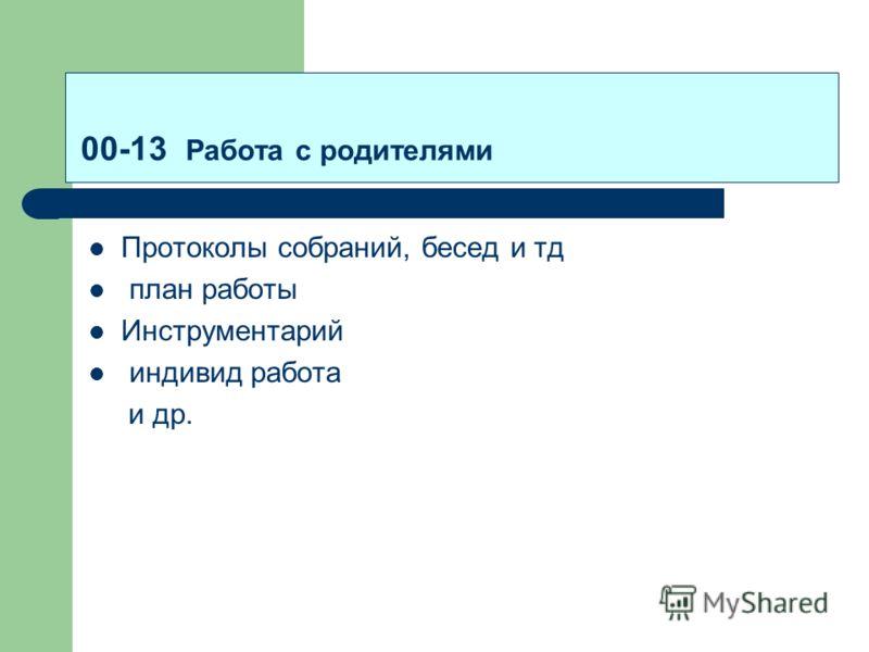 00-13 Работа с родителями Протоколы собраний, бесед и тд план работы Инструментарий индивид работа и др.