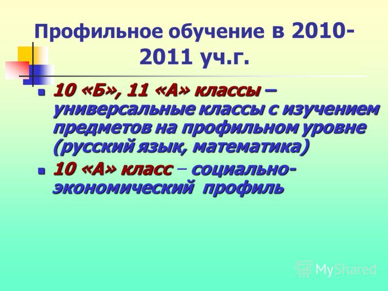 Профильное обучение в 2010- 2011 уч.г. 10 «Б», 11 «А» классы – универсальные классы с изучением предметов на профильном уровне (русский язык, математика) 10 «Б», 11 «А» классы – универсальные классы с изучением предметов на профильном уровне (русский