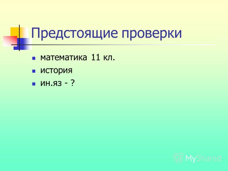 Предстоящие проверки математика 11 кл. история ин.яз - ?