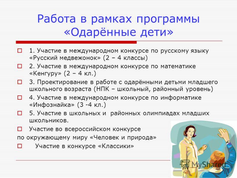 Работа в рамках программы «Одарённые дети» 1. Участие в международном конкурсе по русскому языку «Русский медвежонок» (2 – 4 классы) 2. Участие в международном конкурсе по математике «Кенгуру» (2 – 4 кл.) 3. Проектирование в работе с одарёнными детьм