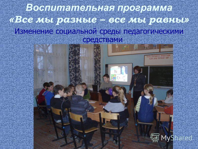 Воспитательная программа « Все мы разные – все мы равны » Изменение социальной среды педагогическими средствами