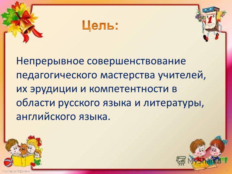 Непрерывное совершенствование педагогического мастерства учителей, их эрудиции и компетентности в области русского языка и литературы, английского языка.