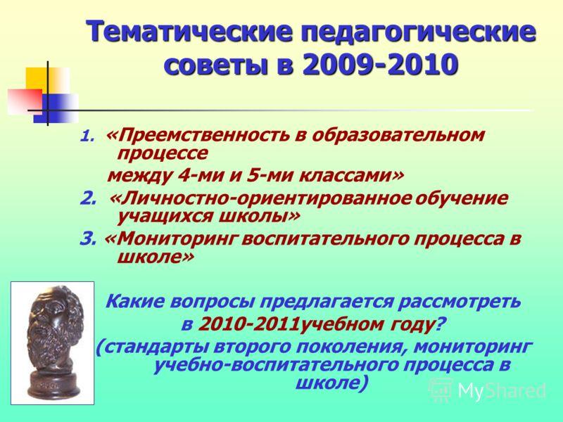 Тематические педагогические советы в 2009-2010 1. «Преемственность в образовательном процессе между 4-ми и 5-ми классами» 2. «Личностно-ориентированное обучение учащихся школы» 3. «Мониторинг воспитательного процесса в школе» Какие вопросы предлагает