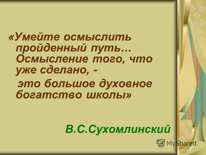 «Умейте осмыслить пройденный путь… Осмысление того, что уже сделано, - это большое духовное богатство школы» В.С.Сухомлинский