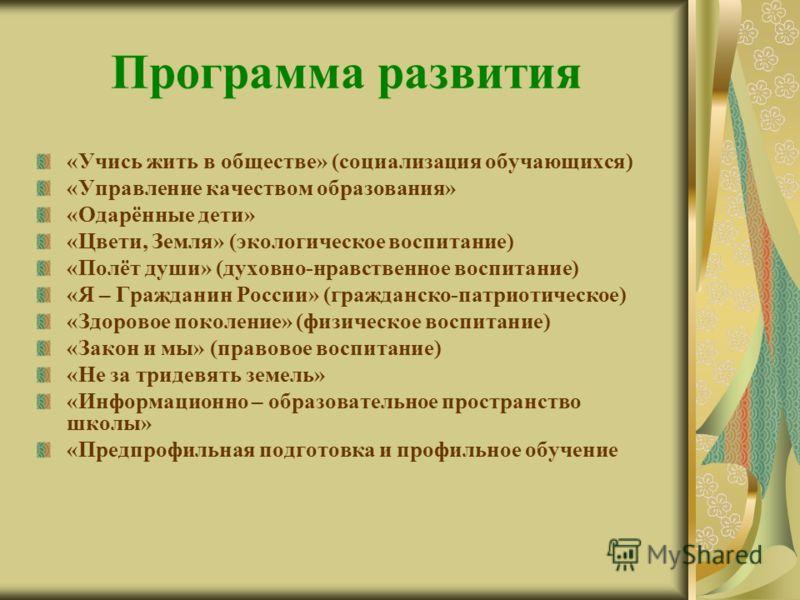 Программа развития «Учись жить в обществе» (социализация обучающихся) «Управление качеством образования» «Одарённые дети» «Цвети, Земля» (экологическое воспитание) «Полёт души» (духовно-нравственное воспитание) «Я – Гражданин России» (гражданско-патр