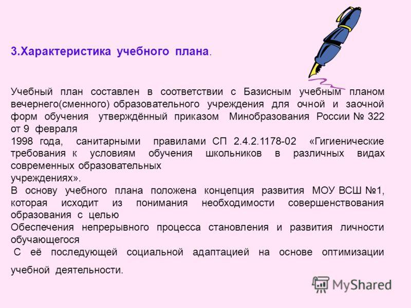 3.Характеристика учебного плана. Учебный план составлен в соответствии с Базисным учебным планом вечернего(сменного) образовательного учреждения для очной и заочной форм обучения утверждённый приказом Минобразования России 322 от 9 февраля 1998 года,