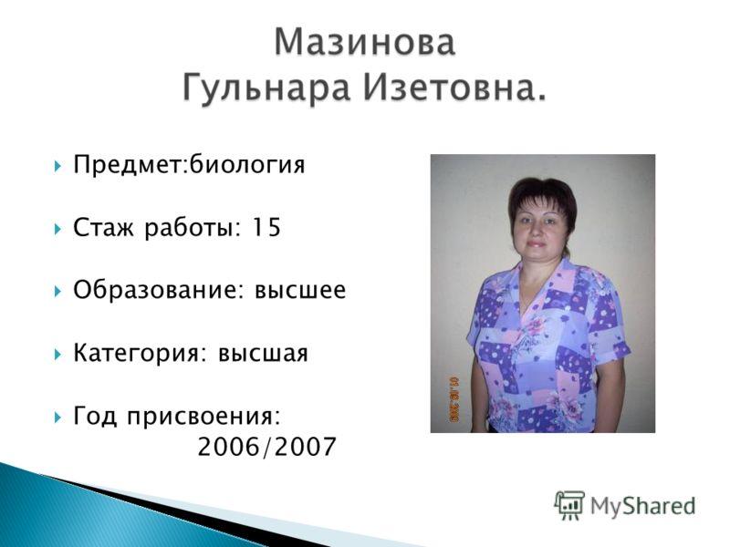 Предмет:биология Стаж работы: 15 Образование: высшее Категория: высшая Год присвоения: 2006/2007