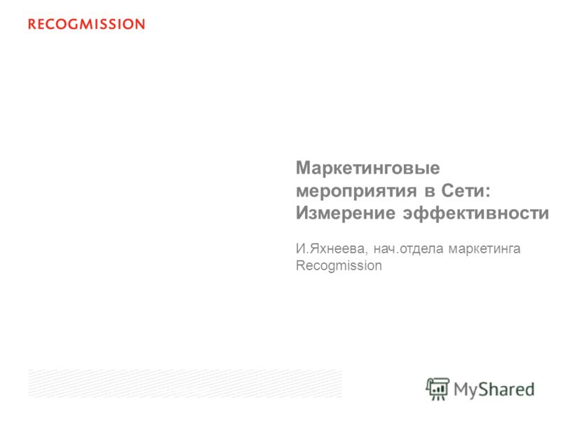 Маркетинговые мероприятия в Сети: Измерение эффективности И.Яхнеева, нач.отдела маркетинга Recogmission June 19th, 2007