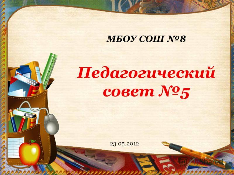 МБОУ СОШ 8 Педагогический совет 5 23.05.2012