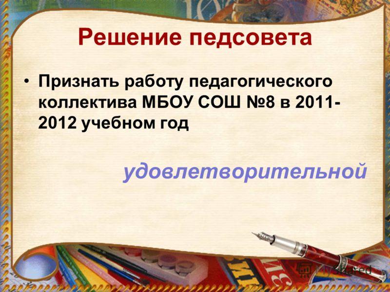 Решение педсовета Признать работу педагогического коллектива МБОУ СОШ 8 в 2011- 2012 учебном год удовлетворительной