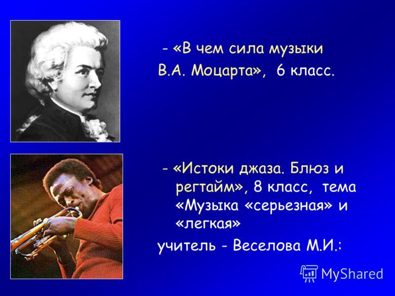 - «В чем сила музыки В.А. Моцарта», 6 класс. - «Истоки джаза. Блюз и регтайм», 8 класс, тема «Музыка «серьезная» и «легкая» учитель - Веселова М.И.: