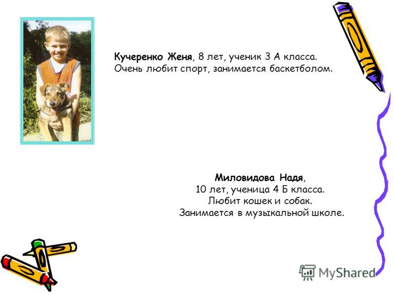 Кучеренко Женя, 8 лет, ученик 3 А класса. Очень любит спорт, занимается баскетболом. Миловидова Надя, 10 лет, ученица 4 Б класса. Любит кошек и собак. Занимается в музыкальной школе.