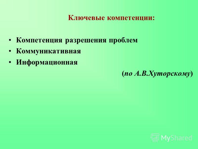 Ключевые компетенции: Компетенция разрешения проблем Коммуникативная Информационная (по А.В.Хуторскому)