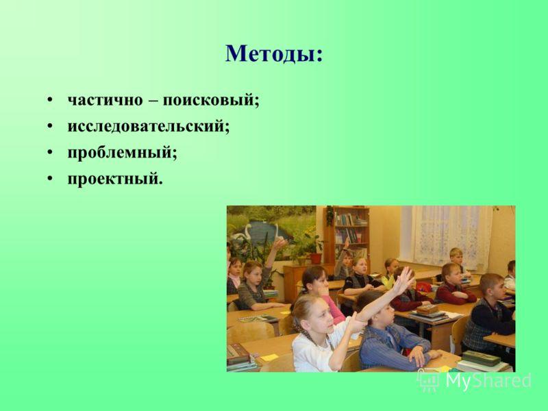 Методы: частично – поисковый; исследовательский; проблемный; проектный.