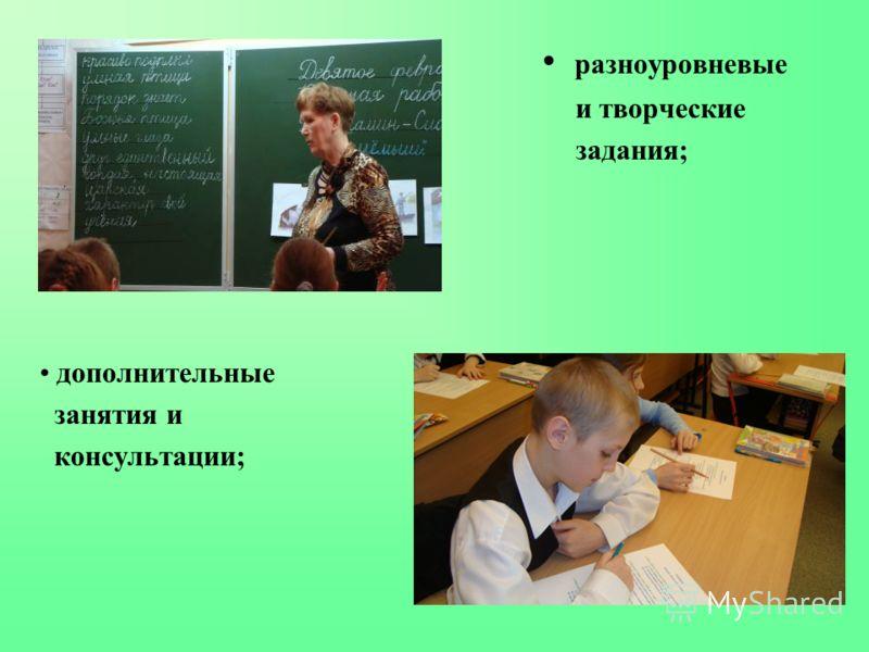 разноуровневые и творческие задания; дополнительные занятия и консультации;