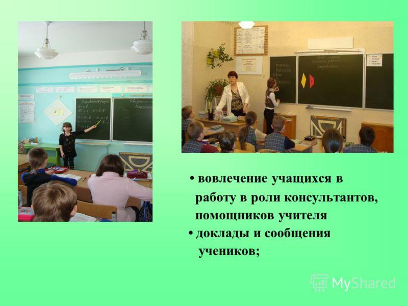 вовлечение учащихся в работу в роли консультантов, помощников учителя доклады и сообщения учеников;