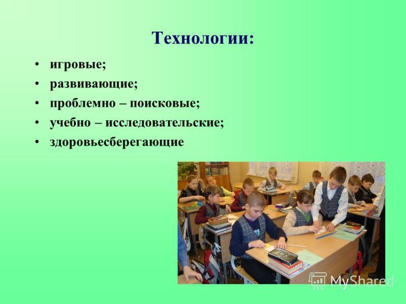 Технологии: игровые; развивающие; проблемно – поисковые; учебно – исследовательские; здоровьесберегающие