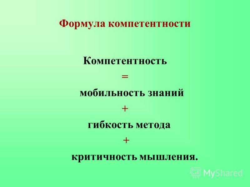 Формула компетентности Компетентность = мобильность знаний + гибкость метода + критичность мышления.
