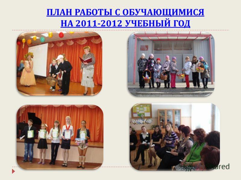 ПЛАН РАБОТЫ С ОБУЧАЮЩИМИСЯ НА 2011-2012 УЧЕБНЫЙ ГОД