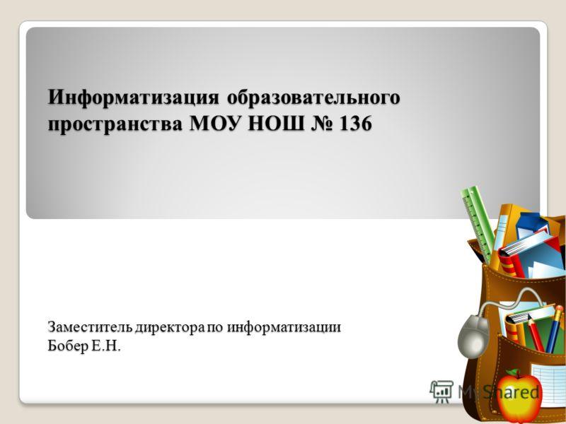 Информатизация образовательного пространства МОУ НОШ 136 Заместитель директора по информатизации Бобер Е.Н.