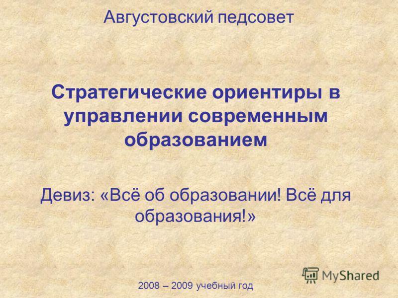 Августовский педсовет Стратегические ориентиры в управлении современным образованием Девиз: «Всё об образовании! Всё для образования!» 2008 – 2009 учебный год