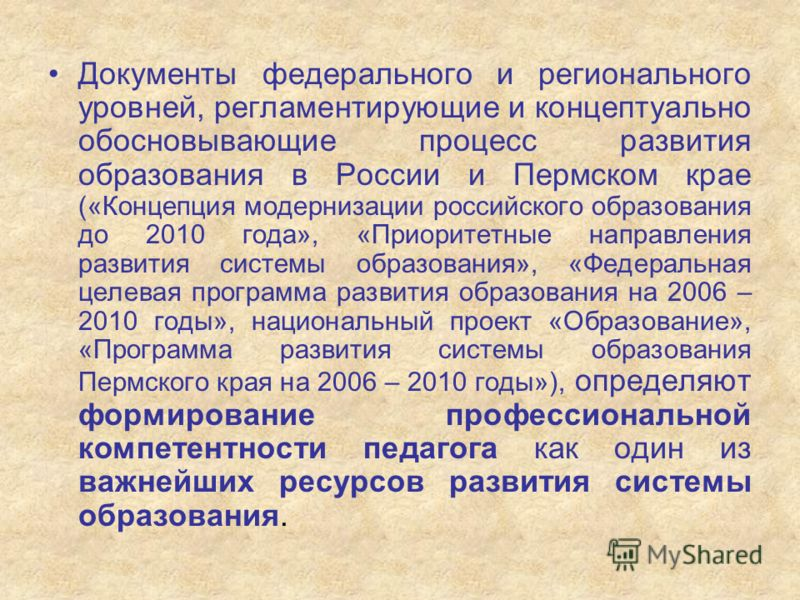 Документы федерального и регионального уровней, регламентирующие и концептуально обосновывающие процесс развития образования в России и Пермском крае («Концепция модернизации российского образования до 2010 года», «Приоритетные направления развития с