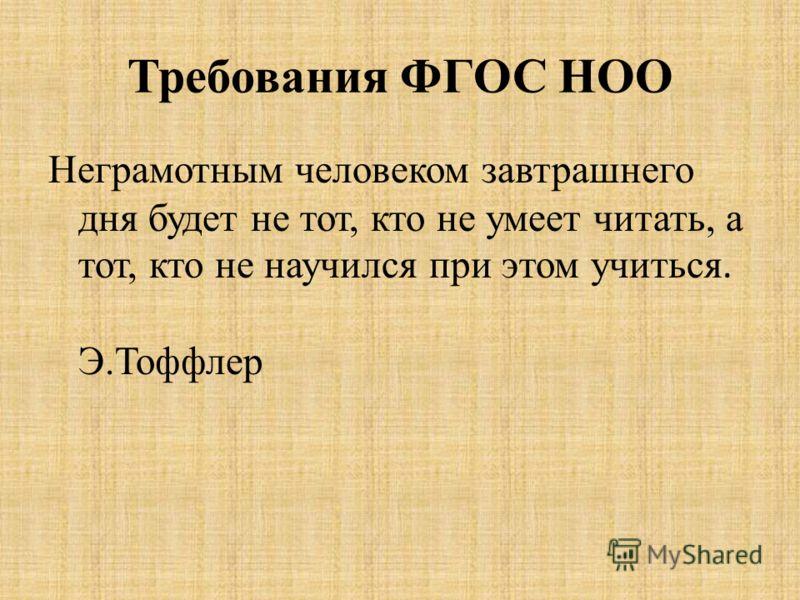 Требования ФГОС НОО Неграмотным человеком завтрашнего дня будет не тот, кто не умеет читать, а тот, кто не научился при этом учиться. Э.Тоффлер