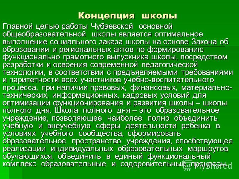 Концепция школы Главной целью работы Чубаевской основной общеобразовательной школы является оптимальное выполнение социального заказа школы на основе Закона об образовании и региональных актов по формированию функционально грамотного выпускника школы